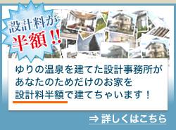 設計料が半額!!ゆりの温泉を建てた設計事務所があなたのためだけのお家を設計料半額で建てちゃいます!